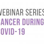 Webinar Series: Cancer During Covid-19