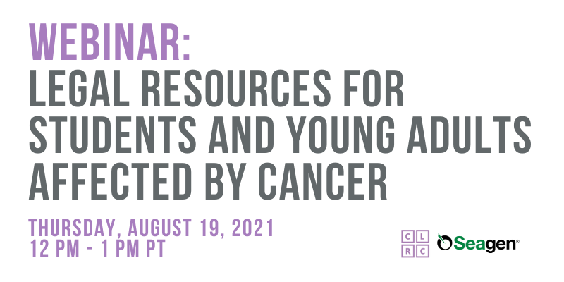 webinar: Legal Resources for Students and Young Adults Affected by Cancer. thursday, AUGUST 19, 2021, 12 pm - 1 pm PT. CLRC logo, Seagen logo.