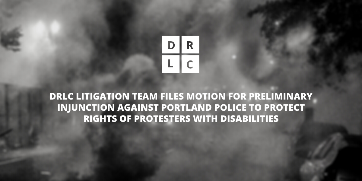 DRLC LITIGATION TEAM FILES MOTION FOR PRELIMINARY INJUNCTION AGAINST PORTLAND POLICE TO PROTECT RIGHTS OF PROTESTERS WITH DISABILITIES. DRLC white logo and San Serif font in capital letters over dark, monochromatic blurred image of tear gas in the streets of Portland.