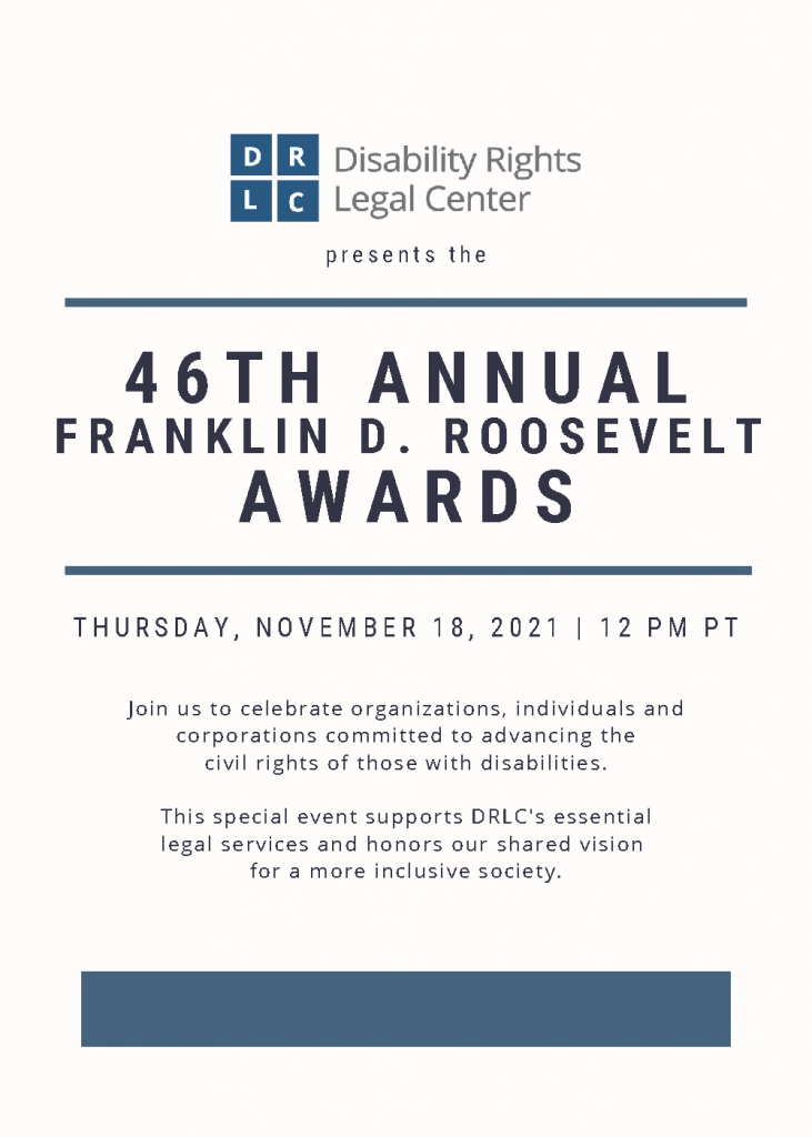Disability Rights Legal Center presents the 46th Annual FDR Awards. Thursday, November 18, 2021, 12:00 p.m. PT. (Black and navy san serif font with thin horizontal lines dividing text on off-white background.) Join us to celebrate organizations, individuals and corporations committed to advancing the civil rights of those with disabilities.
